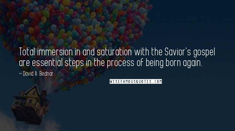 David A. Bednar quotes: Total immersion in and saturation with the Savior's gospel are essential steps in the process of being born again.