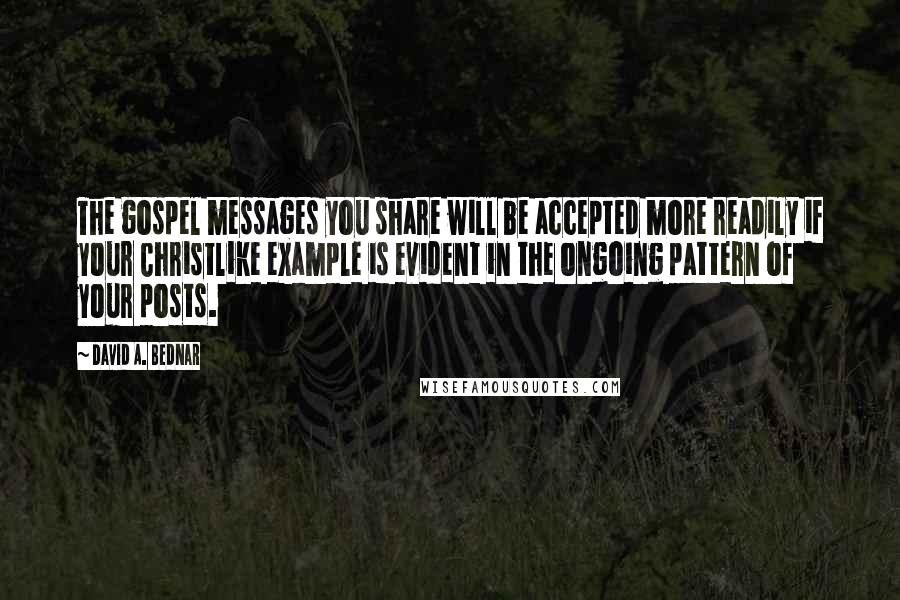 David A. Bednar quotes: The gospel messages you share will be accepted more readily if your Christlike example is evident in the ongoing pattern of your posts.