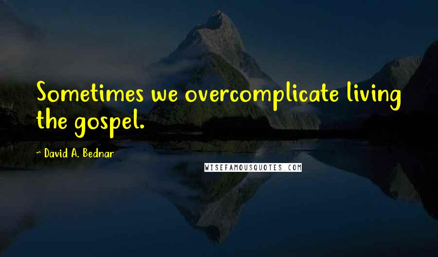 David A. Bednar quotes: Sometimes we overcomplicate living the gospel.