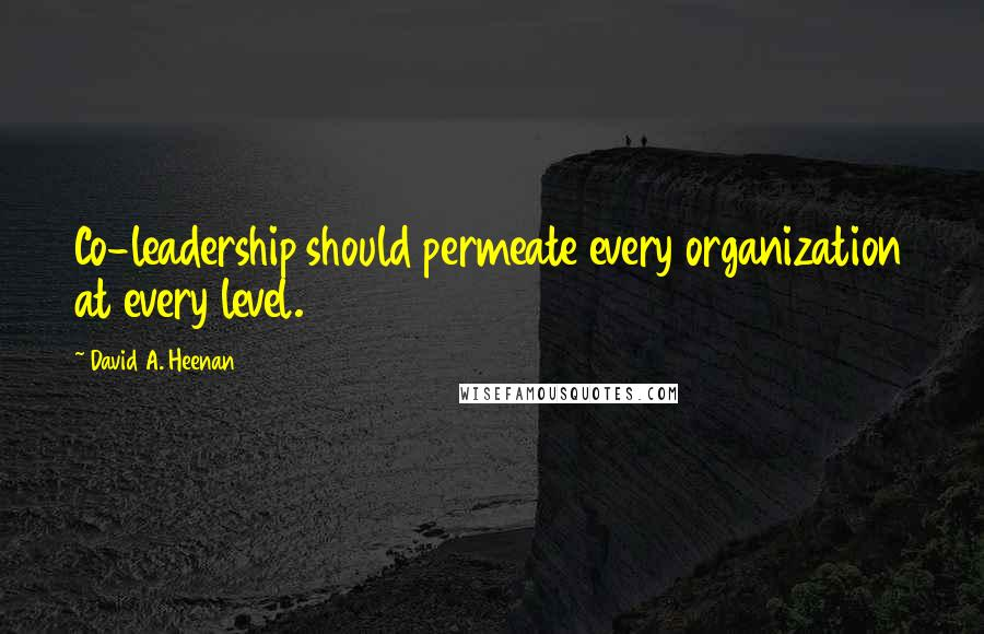 David A. Heenan quotes: Co-leadership should permeate every organization at every level.