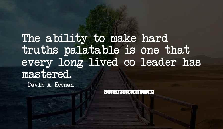 David A. Heenan quotes: The ability to make hard truths palatable is one that every long-lived co-leader has mastered.