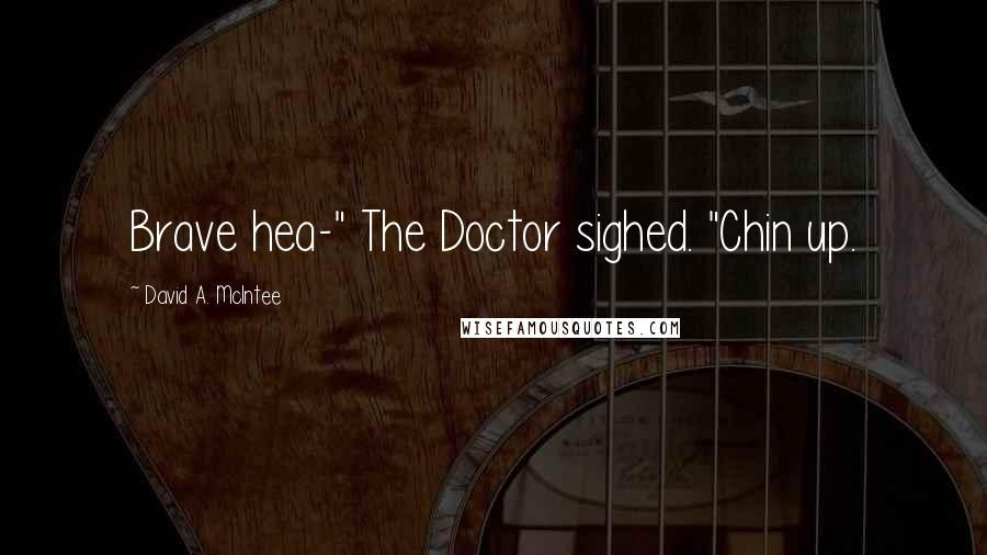 """David A. McIntee quotes: Brave hea-"""" The Doctor sighed. """"Chin up."""