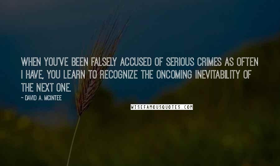 David A. McIntee quotes: When you've been falsely accused of serious crimes as often I have, you learn to recognize the oncoming inevitability of the next one.