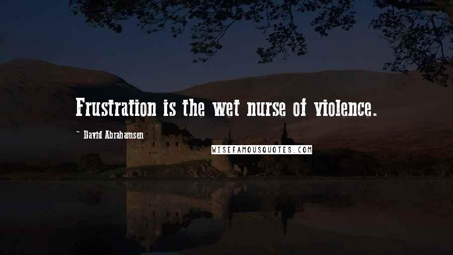 David Abrahamsen quotes: Frustration is the wet nurse of violence.