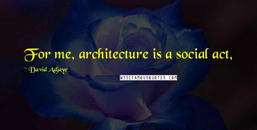 David Adjaye quotes: For me, architecture is a social act,