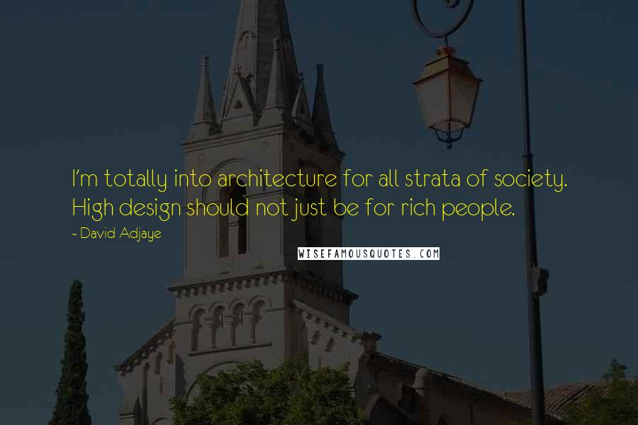 David Adjaye quotes: I'm totally into architecture for all strata of society. High design should not just be for rich people.