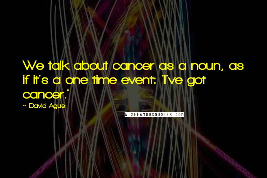David Agus quotes: We talk about cancer as a noun, as if it's a one time event: 'I've got cancer.'