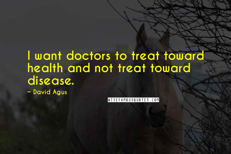 David Agus quotes: I want doctors to treat toward health and not treat toward disease.