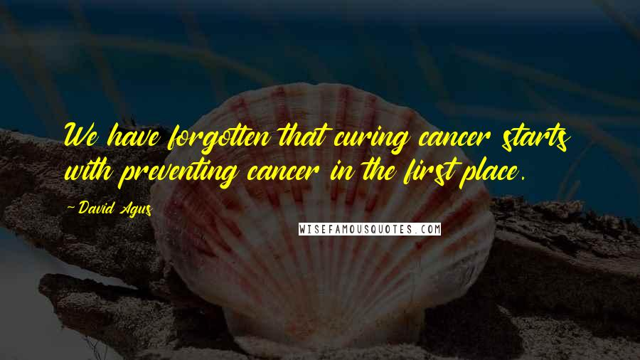 David Agus quotes: We have forgotten that curing cancer starts with preventing cancer in the first place.
