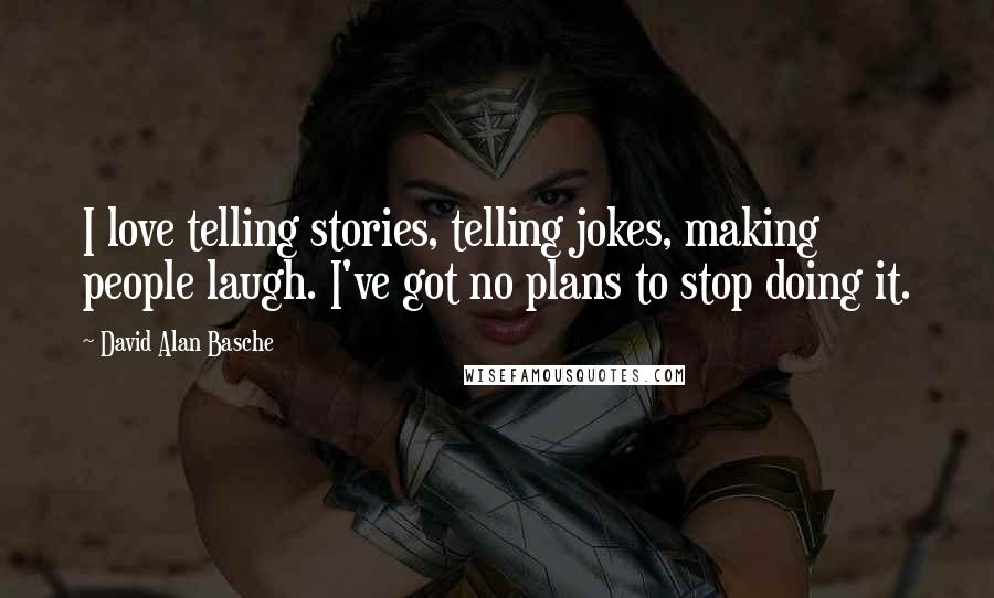 David Alan Basche quotes: I love telling stories, telling jokes, making people laugh. I've got no plans to stop doing it.