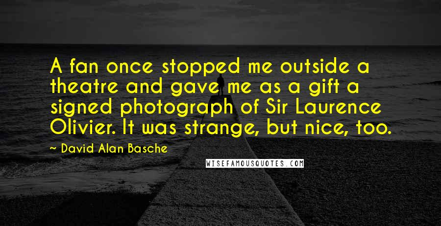 David Alan Basche quotes: A fan once stopped me outside a theatre and gave me as a gift a signed photograph of Sir Laurence Olivier. It was strange, but nice, too.