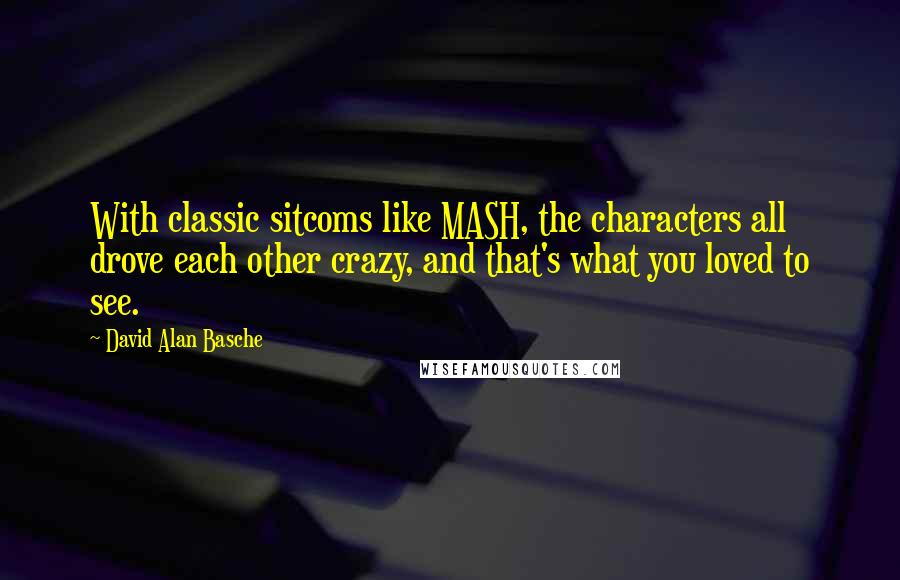 David Alan Basche quotes: With classic sitcoms like MASH, the characters all drove each other crazy, and that's what you loved to see.