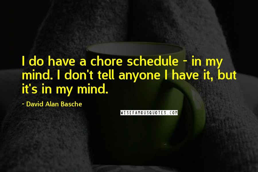 David Alan Basche quotes: I do have a chore schedule - in my mind. I don't tell anyone I have it, but it's in my mind.