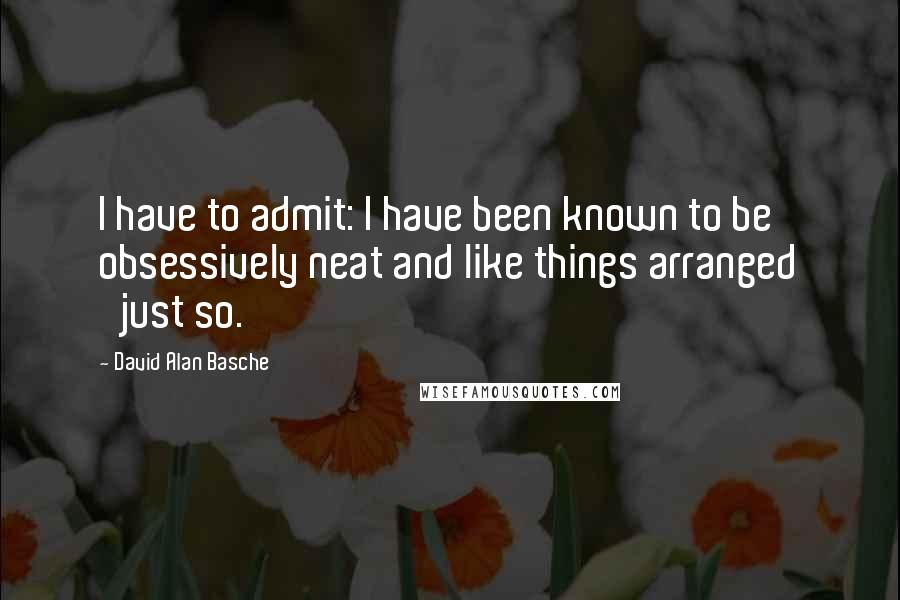 David Alan Basche quotes: I have to admit: I have been known to be obsessively neat and like things arranged 'just so.'