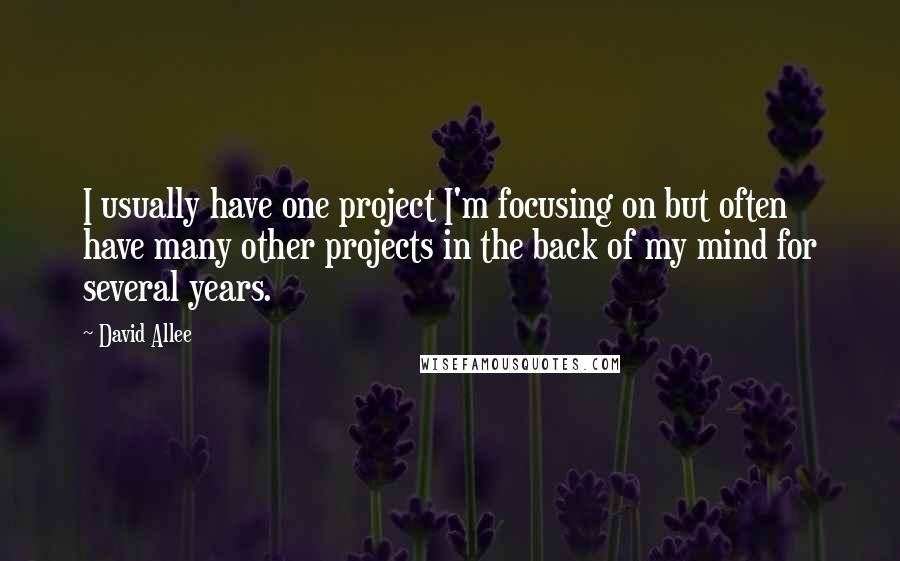 David Allee quotes: I usually have one project I'm focusing on but often have many other projects in the back of my mind for several years.