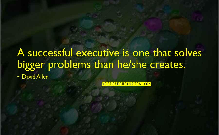 David Allen Quotes By David Allen: A successful executive is one that solves bigger