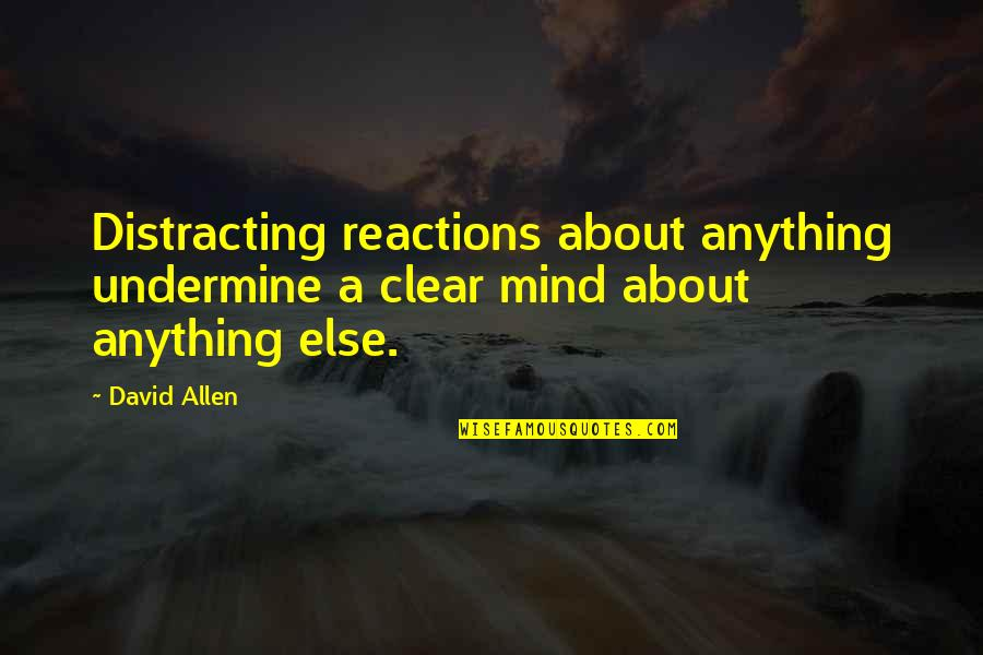 David Allen Quotes By David Allen: Distracting reactions about anything undermine a clear mind