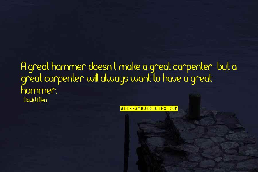 David Allen Quotes By David Allen: A great hammer doesn't make a great carpenter;