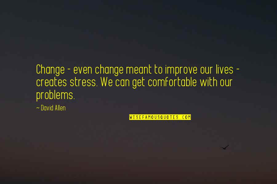 David Allen Quotes By David Allen: Change - even change meant to improve our