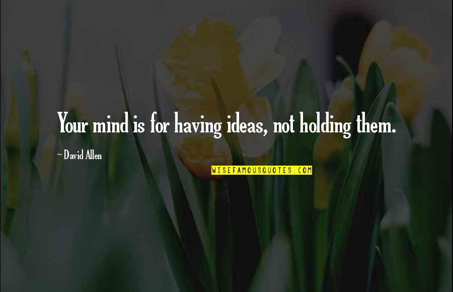 David Allen Quotes By David Allen: Your mind is for having ideas, not holding