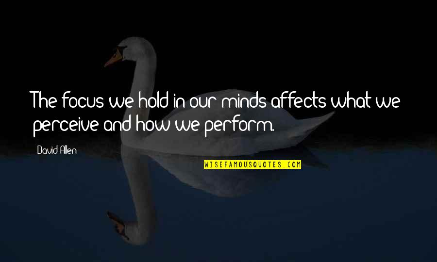 David Allen Quotes By David Allen: The focus we hold in our minds affects