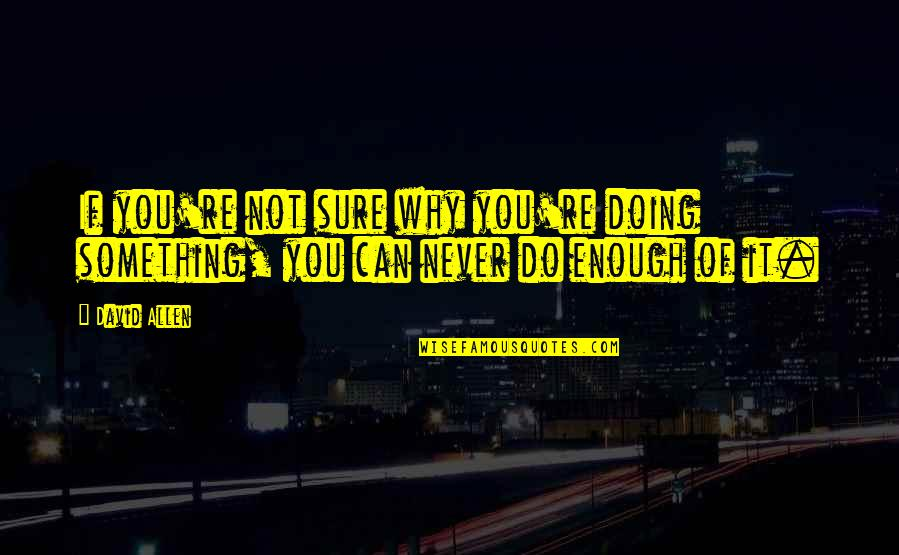 David Allen Quotes By David Allen: If you're not sure why you're doing something,