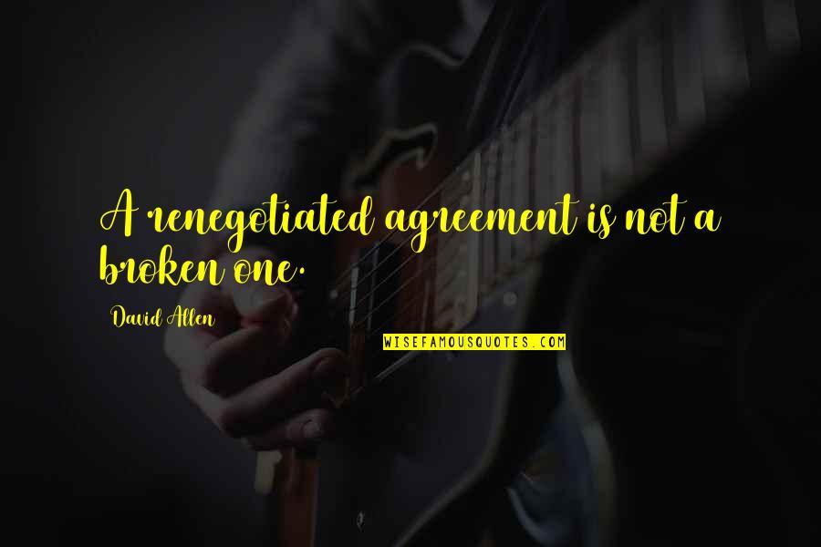 David Allen Quotes By David Allen: A renegotiated agreement is not a broken one.