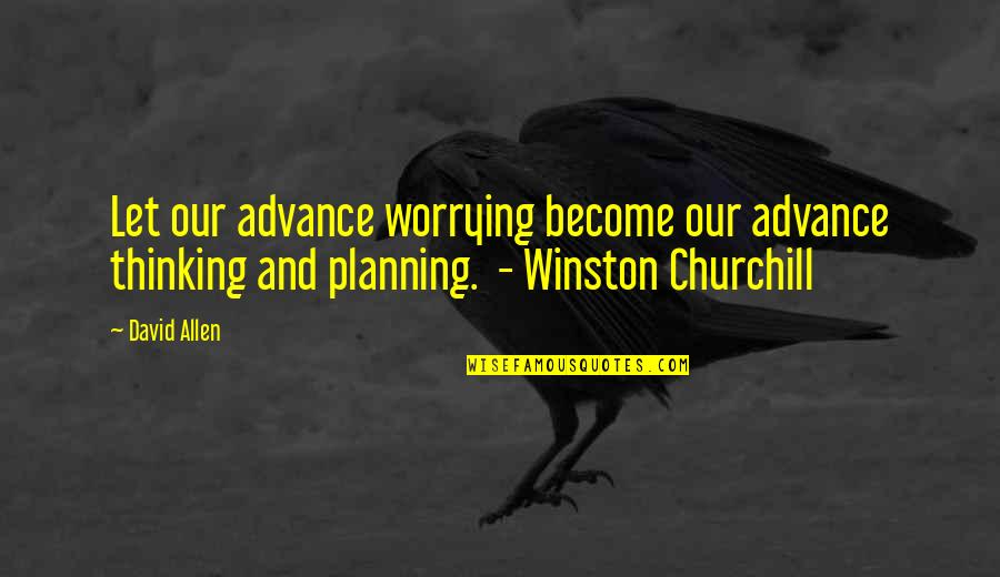 David Allen Quotes By David Allen: Let our advance worrying become our advance thinking