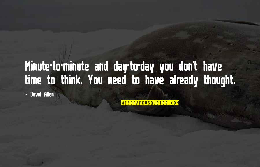 David Allen Quotes By David Allen: Minute-to-minute and day-to-day you don't have time to