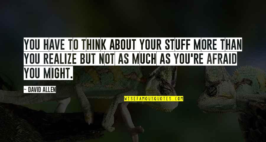 David Allen Quotes By David Allen: you have to think about your stuff more