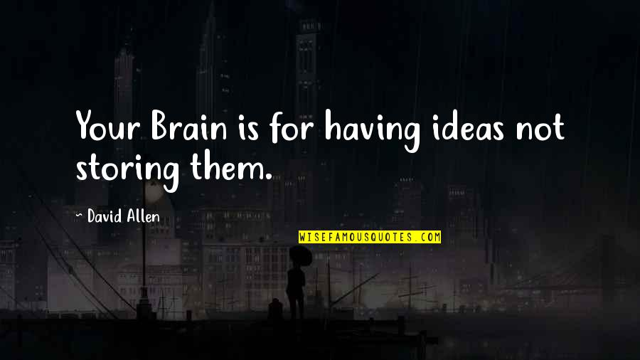 David Allen Quotes By David Allen: Your Brain is for having ideas not storing