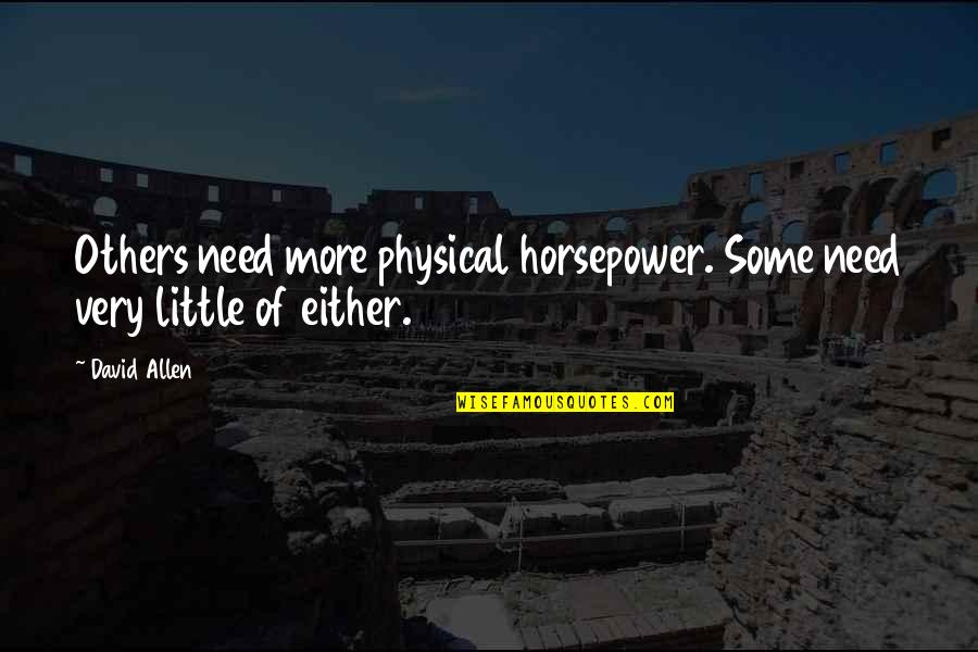 David Allen Quotes By David Allen: Others need more physical horsepower. Some need very