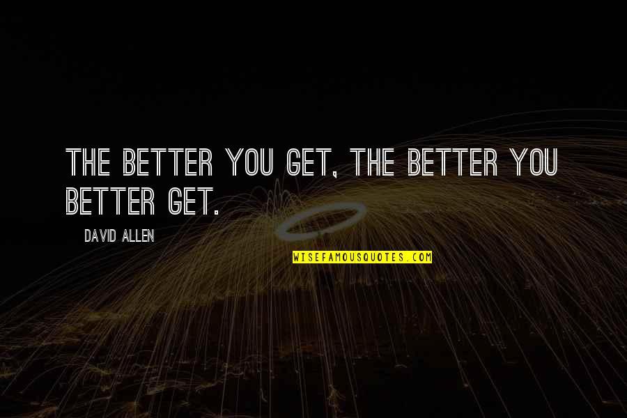 David Allen Quotes By David Allen: The better you get, the better you better