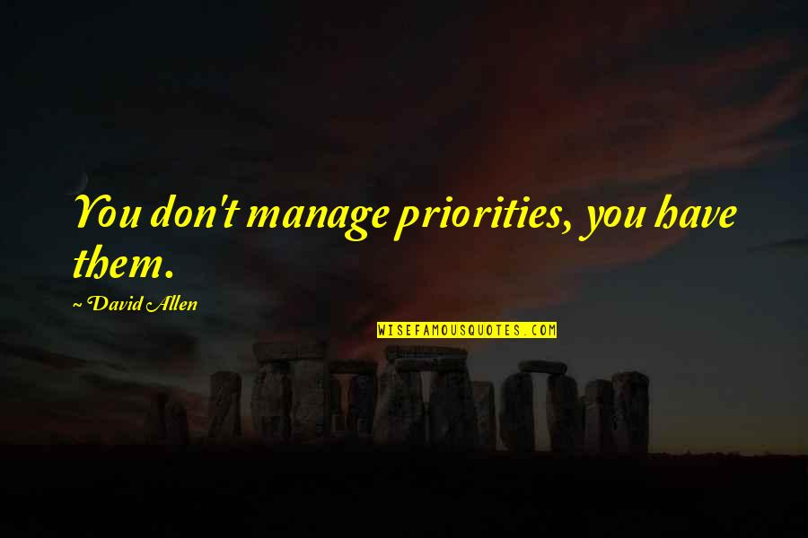 David Allen Quotes By David Allen: You don't manage priorities, you have them.