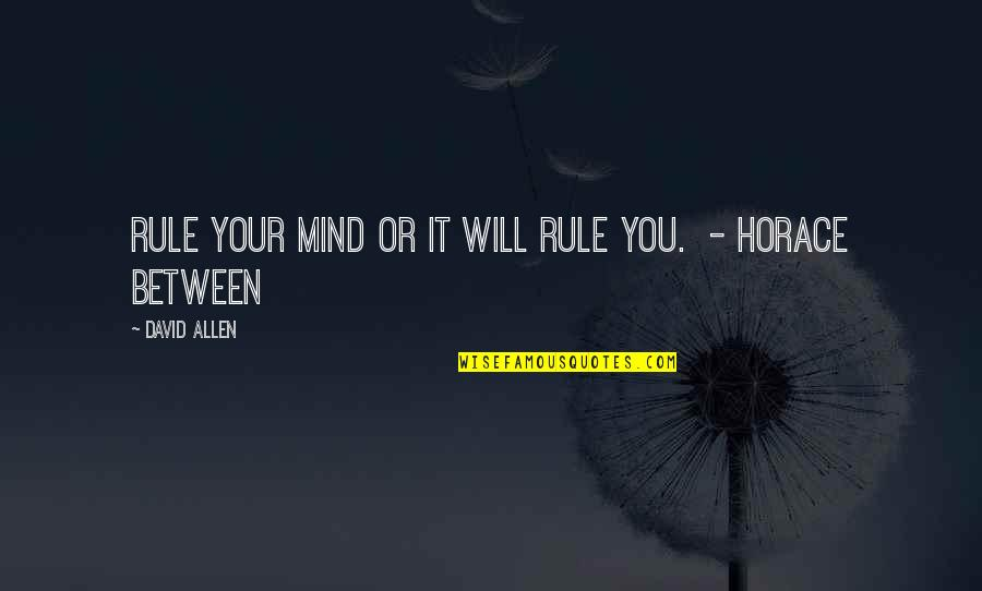 David Allen Quotes By David Allen: Rule your mind or it will rule you.
