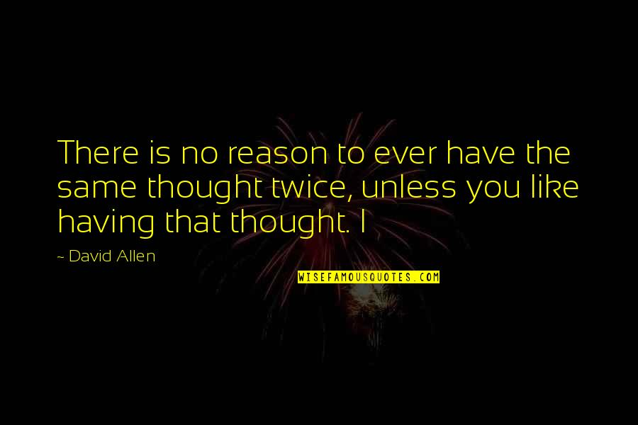 David Allen Quotes By David Allen: There is no reason to ever have the