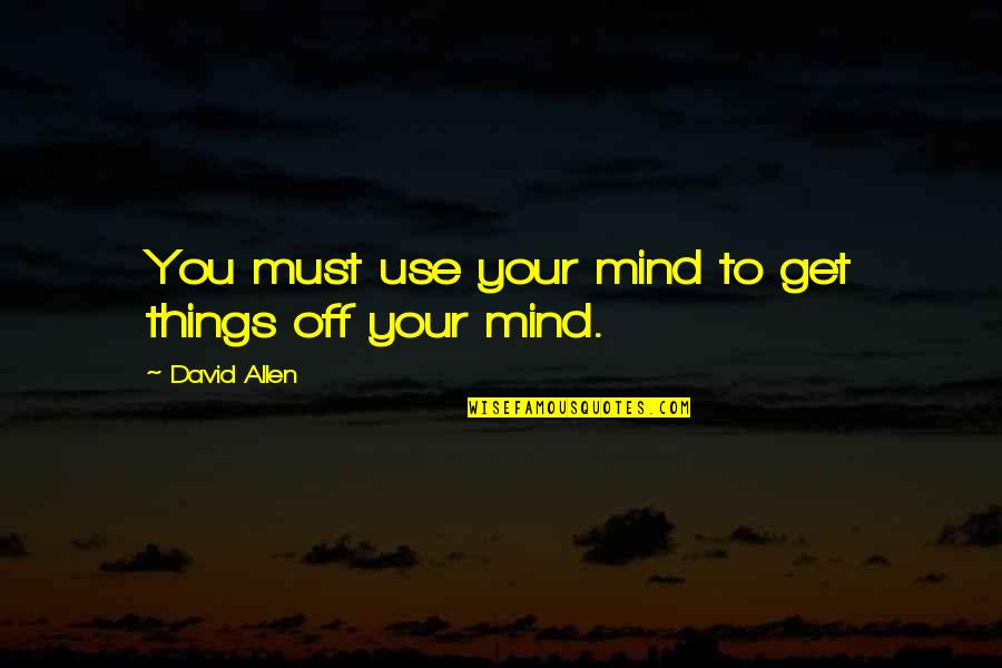 David Allen Quotes By David Allen: You must use your mind to get things