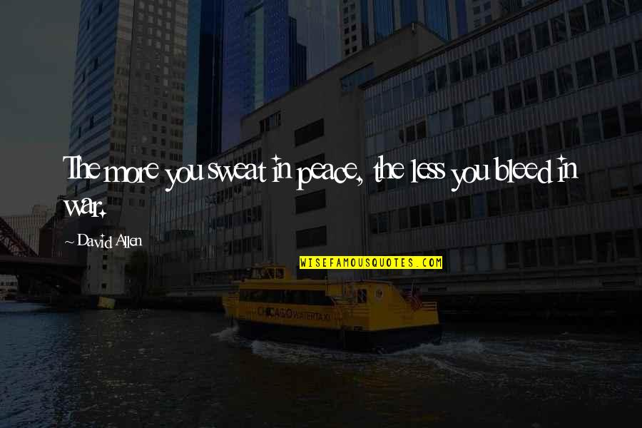 David Allen Quotes By David Allen: The more you sweat in peace, the less