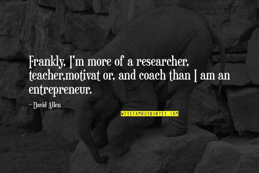 David Allen Quotes By David Allen: Frankly, I'm more of a researcher, teacher,motivat or,