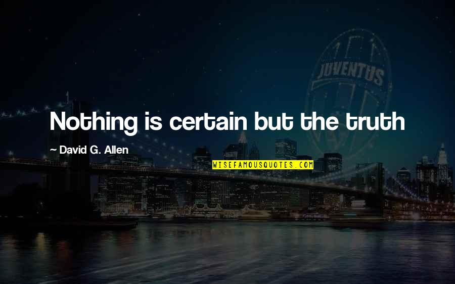 David Allen Quotes By David G. Allen: Nothing is certain but the truth