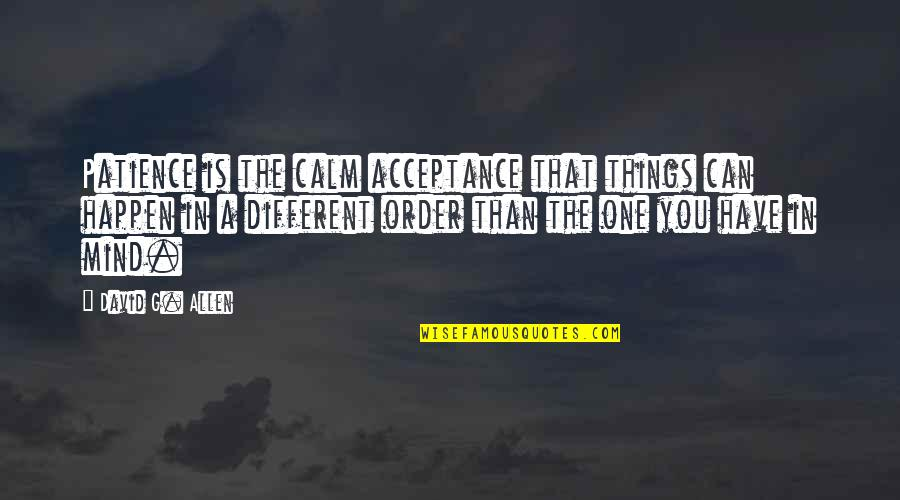 David Allen Quotes By David G. Allen: Patience is the calm acceptance that things can