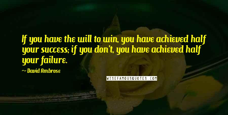 David Ambrose quotes: If you have the will to win, you have achieved half your success; if you don't, you have achieved half your failure.