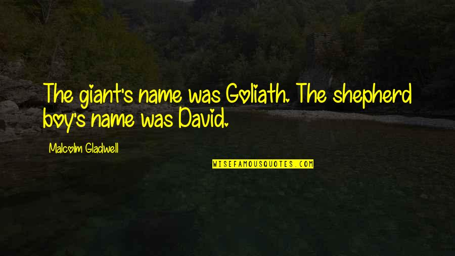 David And Goliath Malcolm Gladwell Best Quotes By Malcolm Gladwell: The giant's name was Goliath. The shepherd boy's