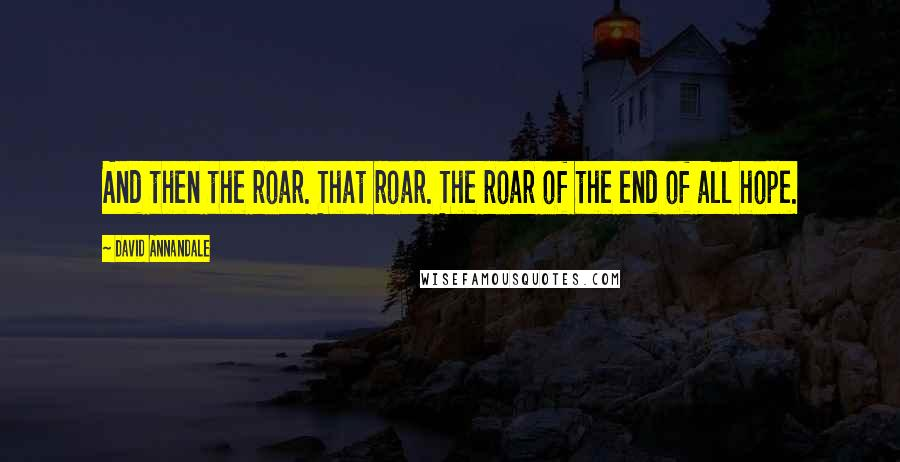 David Annandale quotes: And then the roar. That roar. The roar of the end of all hope.