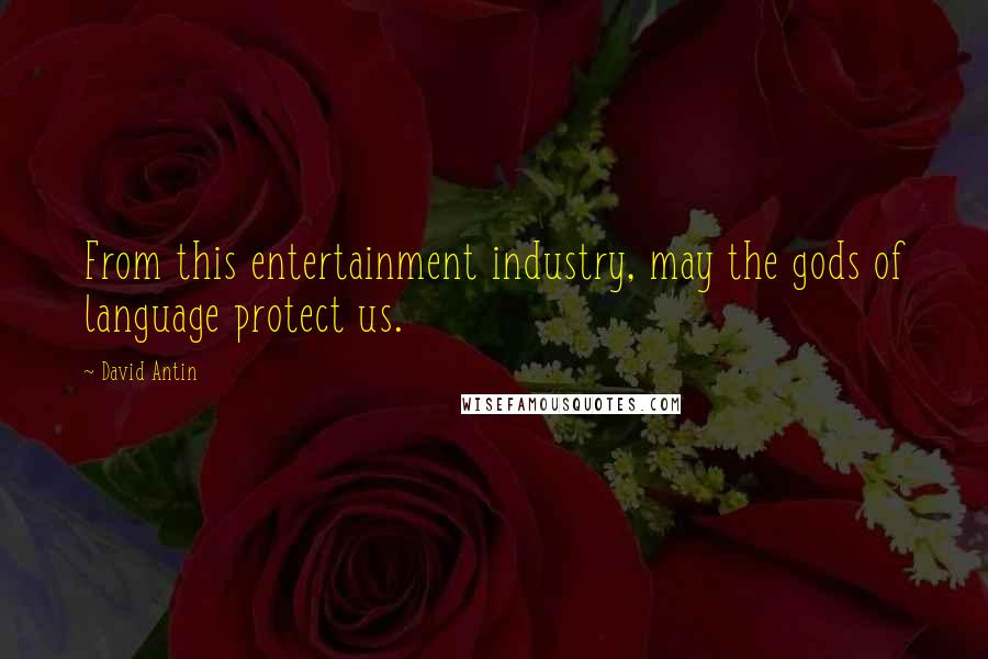David Antin quotes: From this entertainment industry, may the gods of language protect us.