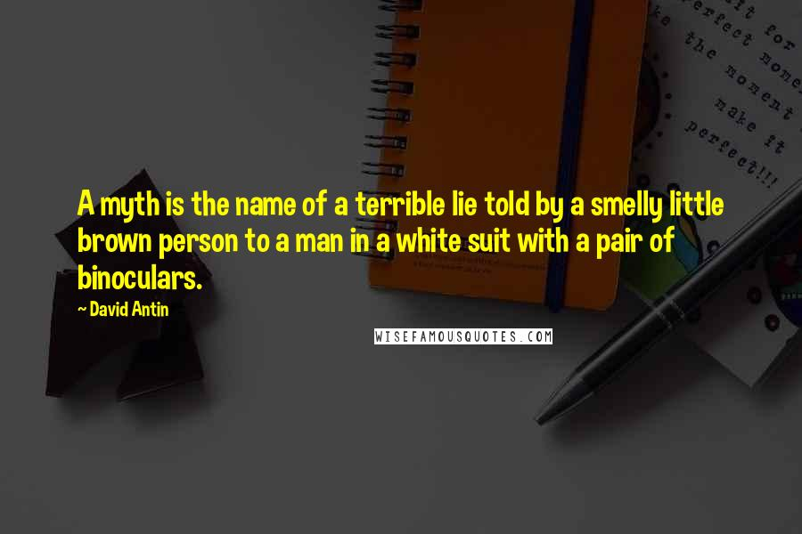 David Antin quotes: A myth is the name of a terrible lie told by a smelly little brown person to a man in a white suit with a pair of binoculars.
