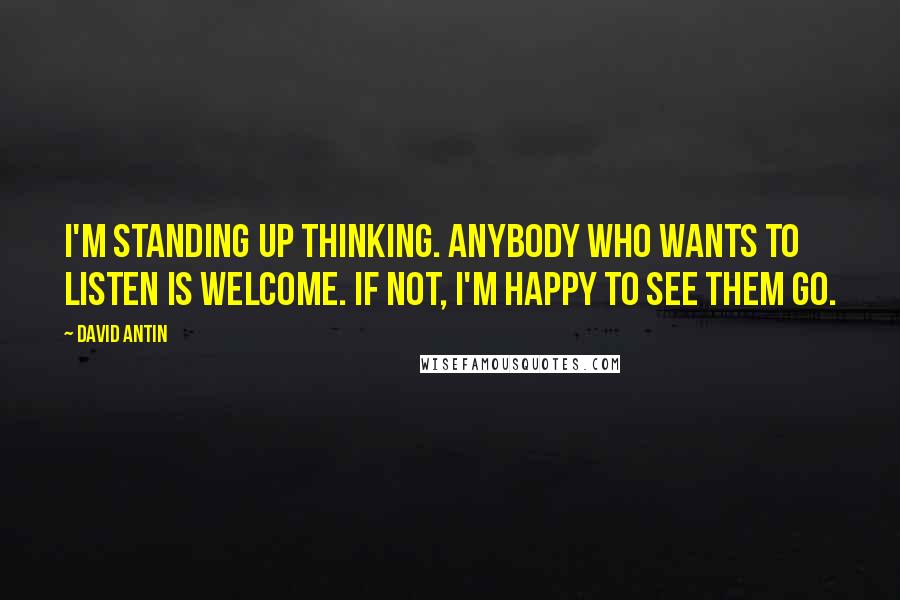 David Antin quotes: I'm standing up thinking. Anybody who wants to listen is welcome. If not, I'm happy to see them go.