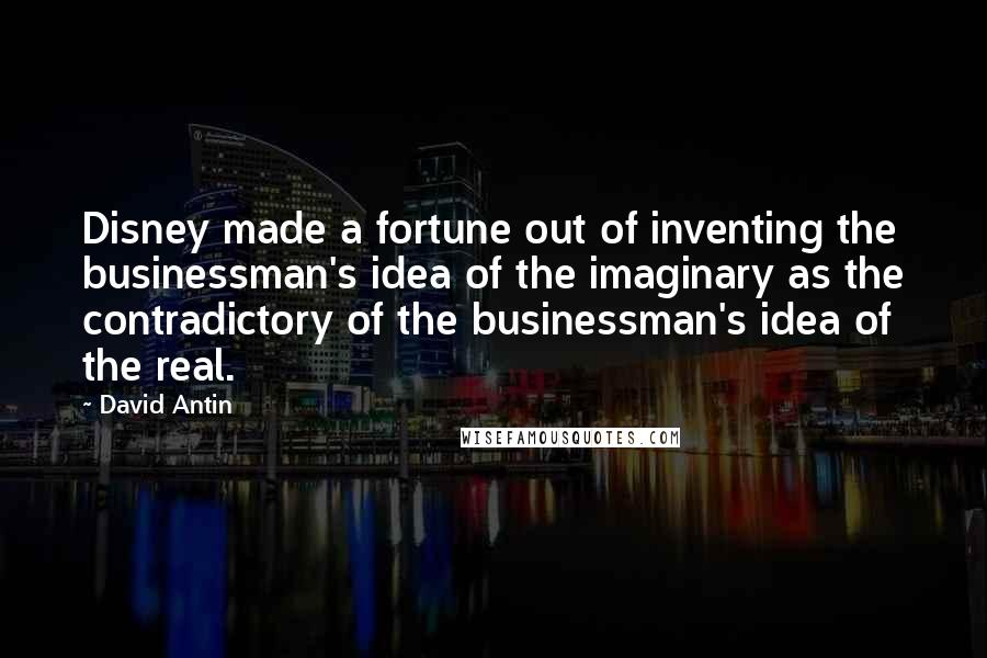 David Antin quotes: Disney made a fortune out of inventing the businessman's idea of the imaginary as the contradictory of the businessman's idea of the real.