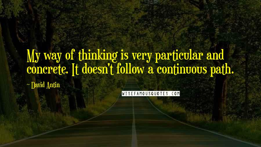David Antin quotes: My way of thinking is very particular and concrete. It doesn't follow a continuous path.