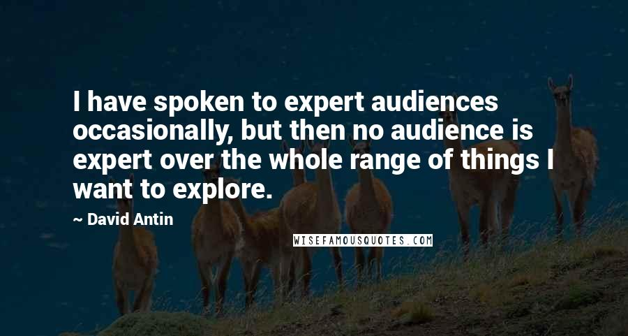 David Antin quotes: I have spoken to expert audiences occasionally, but then no audience is expert over the whole range of things I want to explore.